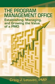 The Program Management Office - Establishing, Managing and Growing the Value of a PMO ebook by Craig Letavec