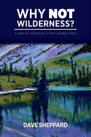 Why NOT Wilderness?: A plea for wild places in the Canadian West ebook by Sheppard, Dave