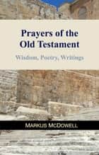 Prayers of the Old Testament - Wisdom, Poetry, and Writings ebook by Markus McDowell