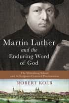 Martin Luther and the Enduring Word of God - The Wittenberg School and Its Scripture-Centered Proclamation ebook by Robert Kolb