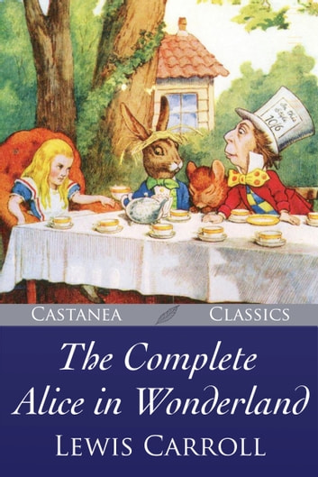 The Complete Alice in Wonderland - The Illustrated Edition ebook by Lewis Carroll