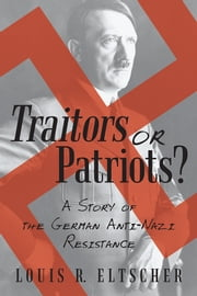 Traitors or Patriots? - A Story of the German Anti-Nazi Resistance ebook by Louis R. Eltscher