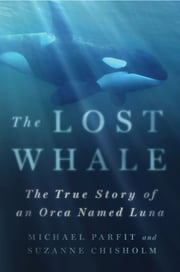 The Lost Whale - The True Story of an Orca Named Luna ebook by Michael Parfit,Suzanne Chisholm