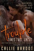 Trouble Times Two - Bad Boys Need Love, Too, #2 ebook by Callie Bardot