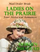 Mail Order Bride - Ladies On the Prairie: Four Historical Romances ebook by Doreen Milstead