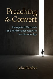Preaching to Convert - Evangelical Outreach and Performance Activism in a Secular Age ebook by John Fletcher