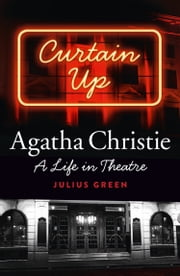 Curtain Up: Agatha Christie: A Life in Theatre ebook by Julius Green