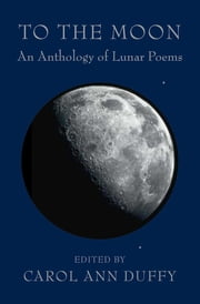 To the Moon - An Anthology of Lunar Poems ebook by Carol Ann Duffy