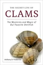 The Secret Life of Clams - The Mysteries and Magic of Our Favorite Shellfish ebook by Anthony D. Fredericks