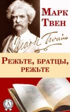Режьте, братцы, режьте ebook by Марк Твен