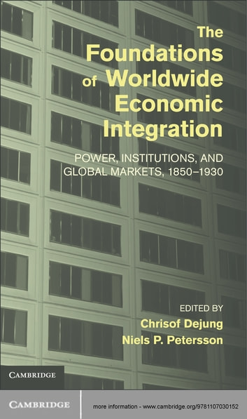 The Foundations of Worldwide Economic Integration - Power, Institutions, and Global Markets, 1850–1930 ebook by