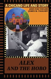 Alex and the Hobo - A Chicano Life and Story ebook by José Inez  Taylor,James M.  Taggart