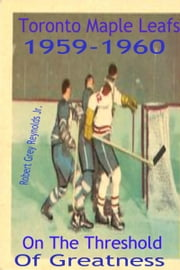 Toronto Maple Leafs 1959-1960 On The Threshold of Greatness ebook by Robert Grey Reynolds Jr