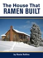The House That Ramen Built or How to Build a Log Cabin ebook by Rosie Rollins