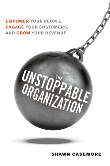 The Unstoppable Organization - Empower Your People, Engage Your Customers, and Grow Your Revenue ebook by Shawn Casemore