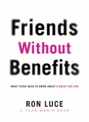 Friends without Benefits - What Teens Need to Know About a Great Sex LIfe ebook by Ron Luce