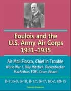 Foulois and the U.S. Army Air Corps 1931-1935: Air Mail Fiasco, Chief in Trouble, World War I, Billy Mitchell, Rickenbacker, MacArthur, FDR, Drum Board, B-7, B-9, B-10, B-12, B-17, DC-2, XB-15 ebook by Progressive Management