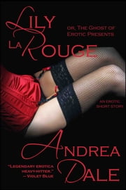 Lily La Rouge, or The Ghost of Erotic Presents ebook by Andrea Dale