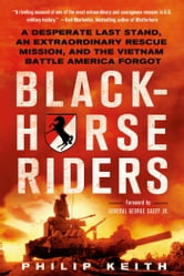 Blackhorse Riders - A Desperate Last Stand, an Extraordinary Rescue Mission, and the Vietnam Battle America Forgot ebook by Philip Keith