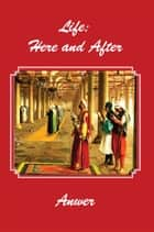 Life: Here and After ebook by Anwer