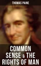 Common Sense & The Rights of Man - Words of a Visionary That Sparked the Revolution and Remained the Core of American Democratic Principles ebook by Thomas Paine