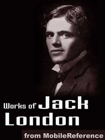 Works Of Jack London: (200 + Works) Includes The Call Of The Wild, White Fang, The Sea Wolf, The Iron Heel, To Build A Fire, Cruise Of The Snark And More (Mobi Collected Works) ebook by Jack London
