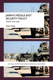 Japan's Middle East Security Policy - Theory and Cases ebook by Yukiko Miyagi