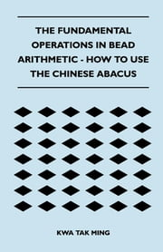 The Fundamental Operations in Bead Arithmetic - How to Use the Chinese Abacus ebook by Kwa Tak Ming