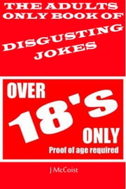 The Adult's Only Book Of DISGUSTING JOKES ebook by John McCoist