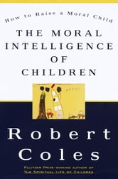 The Moral Intelligence of Children - How To Raise A Moral Child ebook by Robert Coles