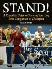 Stand! - A Complete Guide to Showing Your Dog from Companion to Champion ebook by Trish Haill