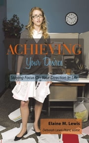 Achieving Your Desires - Staying Focus On Your Direction In Life ebook by Elaine M. Lewis
