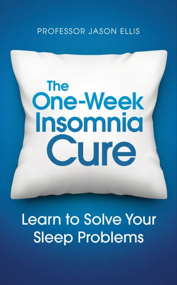 The One-week Insomnia Cure - Learn to Solve Your Sleep Problems ebook by Professor Jason Ellis