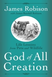 God of All Creation - Life Lessons from Pets and Wildlife ebook by James Robison