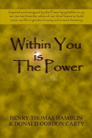 Within You Is the Power: Inspired and Energized by the Power Lying Hidden in Us, We can Ride from the Ashes of Our Dead Hopes to Build a New Life in Greater Beauty and in More Harmony ebook by Henry Thomas Hamblin,Donald Gordon Carty