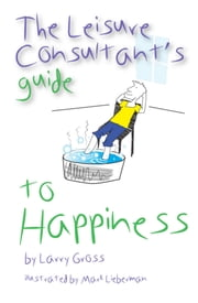 The Leisure Consultant's Guide to Happiness ebook by Larry Gross