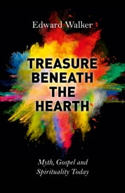 Treasure Beneath the Hearth - Myth, Gospel and Spirituality Today ebook by Edward Walker