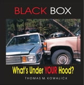 BLACK BOX: What's under Your Hood? ebook by Kowalick, Thomas, M.