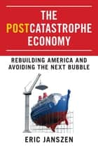 The Postcatastrophe Economy - Rebuilding America and Avoiding the Next Bubble ebook by Eric Janszen