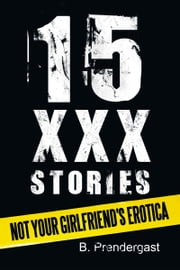 15 XXX Stories - Not Your Girlfriend's Erotica ebook by B. Prendergast
