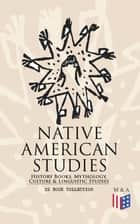 Native American Studies: History Books, Mythology, Culture & Linguistic Studies (22 Book Collection) - History of the Great Tribes, Military History, Language, Customs & Legends of Cherokee, Iroquois, Sioux, Navajo, Zuñi, Apache, Seminole and Eskimo ebook by Charles C. Royce, Clay MacCauley, Franz Boas,...