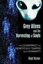 Grey Aliens and the Harvesting of Souls: The Conspiracy to Genetically Tamper with Humanity ebook by Nigel Kerner