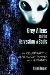 Grey Aliens and the Harvesting of Souls: The Conspiracy to Genetically Tamper with Humanity - The Conspiracy to Genetically Tamper with Humanity ebook by Nigel Kerner