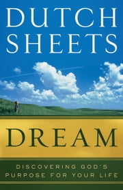 Dream - Discovering God's Purpose for Your Life ebook by Dutch Sheets