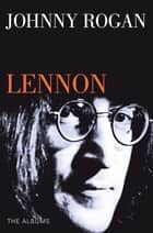 Lennon: The Albums ebook by Johnny Rogan