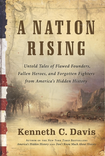 A Nation Rising - Untold Tales of Flawed Founders, Fallen Heroes, and Forgotten Fighters from America's Hidden History ebook by Kenneth C Davis
