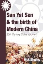 Sun Yat Sen and the birth of modern China ebook by Nick Shepley