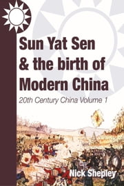 Sun Yat Sen and the birth of modern China - 20th Century China: Volume One ebook by Nick Shepley