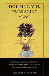 Holding Yin, Embracing Yang - Three Taoist Classics on Meditation, Breath Regulation, Sexual Yoga, and the Circulation of Internal Energy ebook by Eva Wong