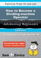 How to Become a Dividing-machine Operator - How to Become a Dividing-machine Operator ebook by Frida Rickard